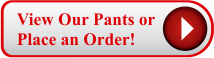 View our Pants or Place an Order